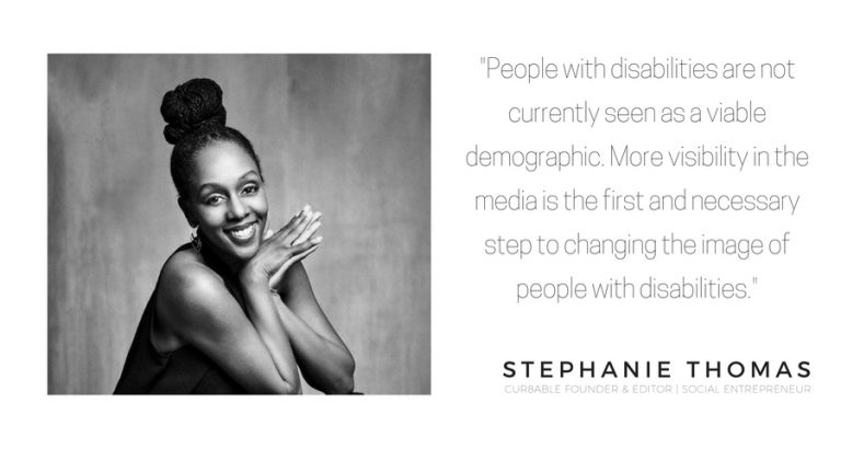"""People with disabilities are not currently seen as a viable demographic. More visibility in the media is the first and necessary step to changing the image of people with disabilities."" Stéphanie Thomas"